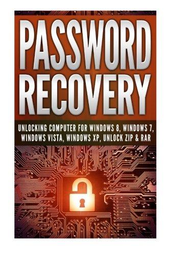 Password Recovery: Unlocking Computer For Windows 8, Windows 7, Windows Vista, Windows XP, Unlock ZIP & RAR Unlock Password In 30 Minutes! ebook