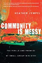 Community Is Messy: The Perils and Promise of Small Group Ministry