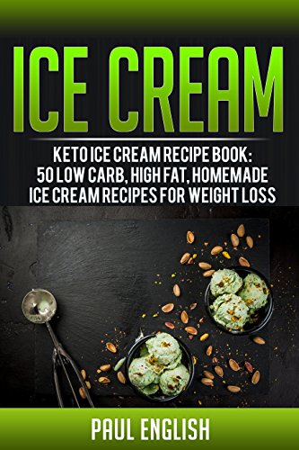 Ice Cream: Keto Ice Cream Recipe Book: 50 Low Carb, Low Sugar, Homemade Ice Cream Recipes For Weight Loss (ice cream sandwiches, ice cream recipe book, ... ice cream queen of orchard street Book 9) by Paul English