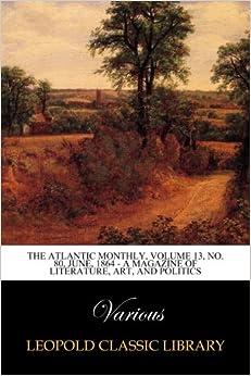 The Atlantic Monthly, Volume 13, No. 80, June, 1864 - A Magazine of Literature, Art, and Politics