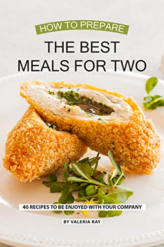 How to Prepare the Best Meals for Two: 40 Recipes to be Enjoyed with Your Company