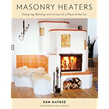 Masonry Heaters: Designing, Building, and Living with a Piece of the Sun
