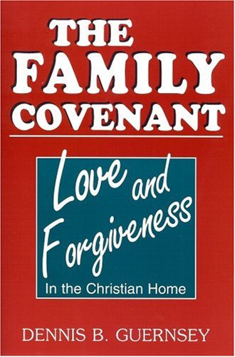 THE FAMILY COVENANT--Love and Forgiveness in the Christian Home