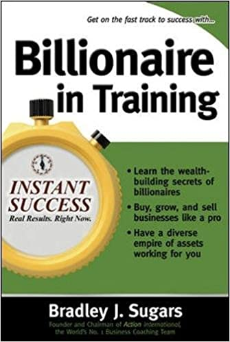 Billionaire In Training: Build Businesses, Grow Enterprises, and Make Your Fortune (Instant Success Series)