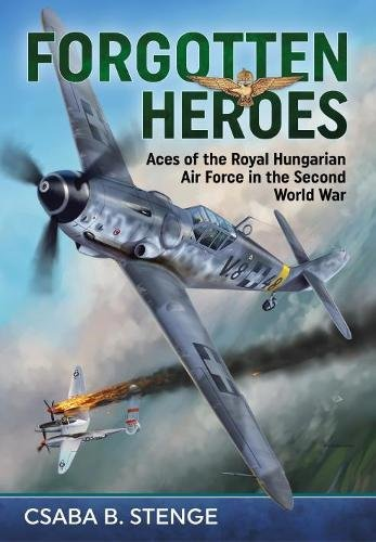 Forgotten Heroes: Aces of the Royal Hungarian Air Force in the