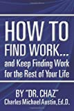 How to Find Work ... and Keep Finding Work for the Rest of Your Life, Chaz and Charles Austin, 1468172182