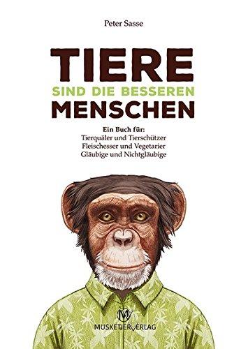 Tiere sind die besseren Menschen: Ein Buch für: Tierquäler und Tierschützer, Fleischesser und Vegetarier, Gläubige und Nichtgläubige