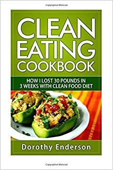 Clean Eating Cookbook: How I Lost 30 Pounds in 3 Weeks with Clean Food Diet