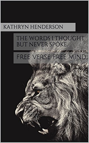 the words I thought but never spoke.: FREE VERSE FREE MIND (what was always hidden. Book 1)