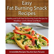 Easy Fat Burning Snack Recipes: Healthy and Guilt Free Fat Burning Snack Recipes for Breakfast, Lunch, Dinner and More (The Easy Recipe)