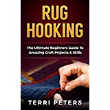Rug Hooking: The Ultimate Beginners Guide To Amazing Craft Projects & Skills (Macrame, Embroidery, Quilting)