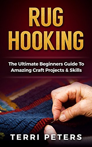 (Rug Hooking: The Ultimate Beginners Guide To Amazing Craft Projects & Skills (Macrame, Embroidery, Quilting))