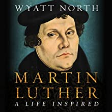 Martin Luther: A Life Inspired Audiobook by Wyatt North Narrated by Lawrence D. Yaklin