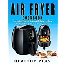 Air Fryer CookBook: Mastering Your Air Fryer With Easy And Healthy Air Fryer Recipes For Everyday Meals(Air Fryer Recipes,Everything Air Fryer,Cooking With Air Fryer,Mastering Your Air Fryer,low fat)