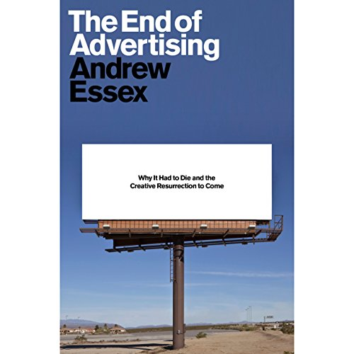 The End of Advertising: Why It Had to Die, and the Creative Resurrection to Come