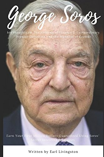 GEORGE SOROS : his thoughts on The Alchemy of Finance & Extraordinary Popular Delusions and the Madness of Crowds: Earn Your First Million Dollars Guaranteed Using Soros' Secret Investing Strategies