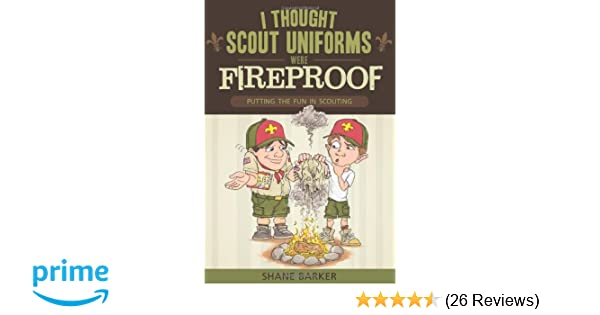 I thought scout uniforms were fireproof putting the fun in i thought scout uniforms were fireproof putting the fun in scouting shane r barker 9781599555249 amazon books fandeluxe Images