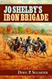 Jo Shelby's Iron Brigade, Deryl P. Sellmeyer, 1589804309