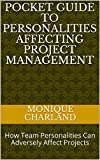 Pocket Guide To Personalities Affecting Project Management: How Team Personalities Can Adversely Affect Projects