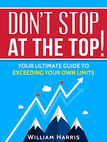 Don't Stop At The Top: Your Ultimate Guide To Exceeding Your Own Limits (Success Mindsets Book 4) (English Edition)