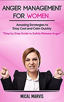 Anger Management For Women: Amazing Strategies to Stay Cool and Calm Quickly: Step by Step Guide to Safely Release Anger by [Marvis, Mical]