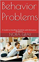 BEHAVIOR PROBLEMS: A GUIDE TO HANDLING STUDENTS WITH BEHAVIOUR PROBLEMS