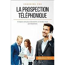 La prospection téléphonique: 4 étapes-clés pour décrocher un rendez-vous par téléphone (Coaching pro t. 53) (French Edition)