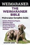 Weimaraner: The Weimaranar Bible: Weimaraner Complete Guide.: Includes: Weimaraner Puppies, Weimaraner Dogs, Weimaraner Rescue, Breeders, Weimaraner Temperament, Care, And More!