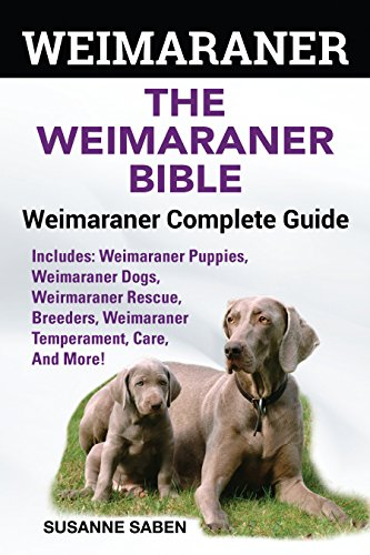 Weimaraner: The Weimaranar Bible: Weimaraner Complete Guide.: Includes: Weimaraner Puppies, Weimaraner Dogs, Weimaraner Rescue, Breeders, Weimaraner Temperament, Care, And More!