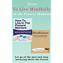 Mindfulness: How To Live In The Present Moment: Let Go Of The Past & Stop Worrying About The Future, Mindfulness Made Simple, Fun, and Crystal Clear (Mindfulness, ... Mindfulness in eight weeks Book 1)