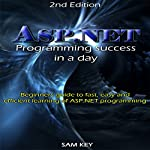 ASP.NET: Programming Success in a Day: Beginners Guide to Fast, Easy and Efficient Learning of ASP.NET Programming   Sam Key