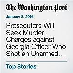 Prosecutors Will Seek Murder Charges against Georgia Officer Who Shot an Unarmed, Naked Black Man | Wesley Lowery