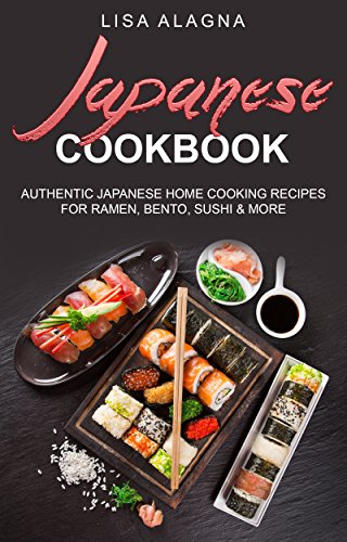 Japanese Cookbook: Authentic Japanese Home Cooking Recipes for Ramen, Bento, Sushi & More (Takeout, Noodles, Rice, Salads, Miso Soup, Tempura, Teriyaki, Bento box) by Lisa Alagna