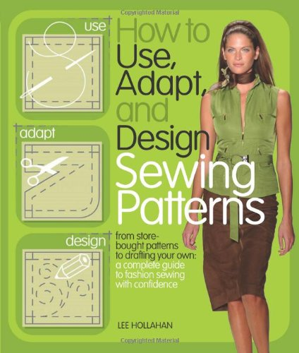 How to Use, Adapt, and Design Sewing Patterns: From store-bought patterns to drafting your own: a complete guide to fashion sewing with confidence