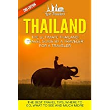 Thailand: The Ultimate Thailand Travel Guide By A Traveler For A Traveler: The Best Travel Tips: Where To Go, What To See And Much More