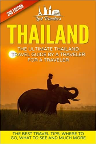 Thailand Where To Go The Best Travel Tips What To See And Much More The Ultimate Thailand Travel Guide By A Traveler For A Traveler