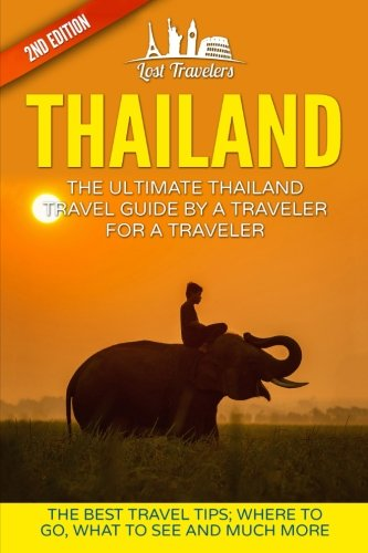 Thailand: The Ultimate Thailand Travel Guide By A Traveler For A Traveler: The Best Travel Tips: Where To Go, What To See And Much More (Lost ... Mai, Thailand Tour, Best of THAILAND Travel)