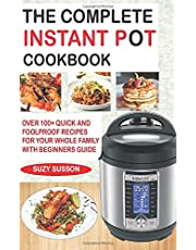 THE COMPLETE INSTANT POT COOKBOOK: Over 100+ Quick & Foolproof Recipes for Your Whole Family with Beginners Guide