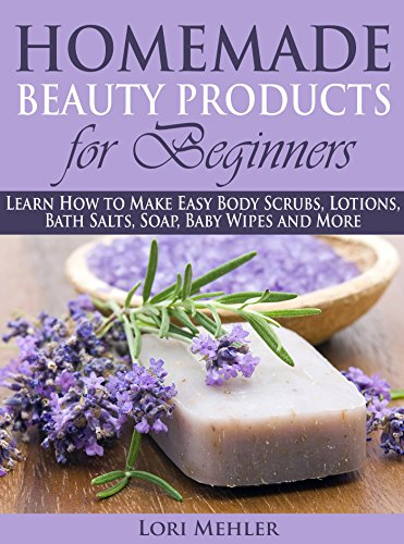 Homemade Beauty Products for Beginners: Learn How to Make Easy Body Scrubs,  Lotions, Bath Salts, Soap, Baby Wipes and More
