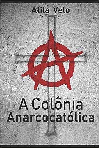 Amazon.com: A Colônia AnarcoCatólica (Portuguese Edition) (9781718113480): Atila Velo, Heverly Jane: Books