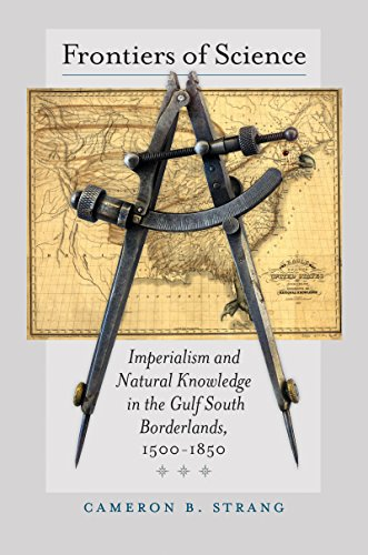 Frontiers of Science: Imperialism and Natural Knowledge in the Gulf South Borderlands, 1500-1850 (Published by the Omohundro Institute of Early ... and the University of North Carolina Press)
