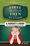 img - for First the Broccoli, Then the Ice Cream: A Parent's Guide to Deliberate Discipline by Tim Riley (July 01,2014) book / textbook / text book