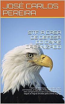 STF: A CASA DE DEFESA DO CRIME ORGANIZADO: Com os Ministros Nomeados pelos criminosos, o Supremo Tribunal Federal não tem compromisso com a constituição, ... pelo crime organiz (EDUCAPAZ Livro 1) por [CARLOS PEREIRA, JOSÉ]