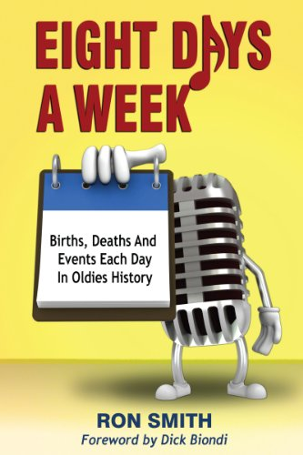 Eight Days A Week: Births, Deaths And Events Each Day In Oldies History por Ron Smith,Dick Biondi