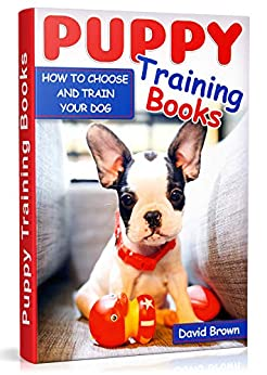 PUPPY TRAINING BOOKS: HOW TO CHOOSE AND TRAIN YOUR DOG by [Brown, David]