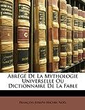 Abrégé de la Mythologie Universelle Ou Dictionnaire de la Fable, Franois-Joseph-Michel Nol and François-Joseph-Michel Noël, 1146733070