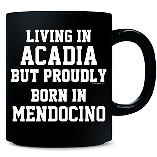 Living In Acadia But Proudly Born In Mendocino - Mug