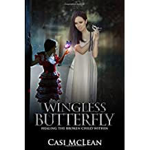 Wingless Butterfly: Healing The Broken Child Within