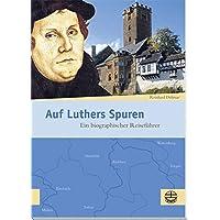 Auf Luthers Spuren: Ein biographischer Reiseführer