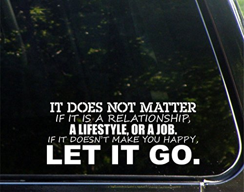 It Doesn't Matter If It Is A Relationship, A Lifestyle Or A Job. If It Doesn't Make You Happy LET IT GO - 8-3/4
